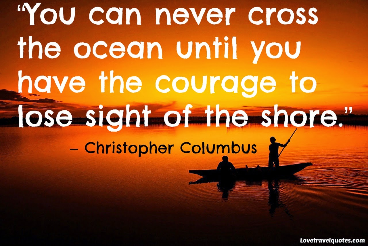 You can never cross the ocean until you have the courage to lose sight of the shore