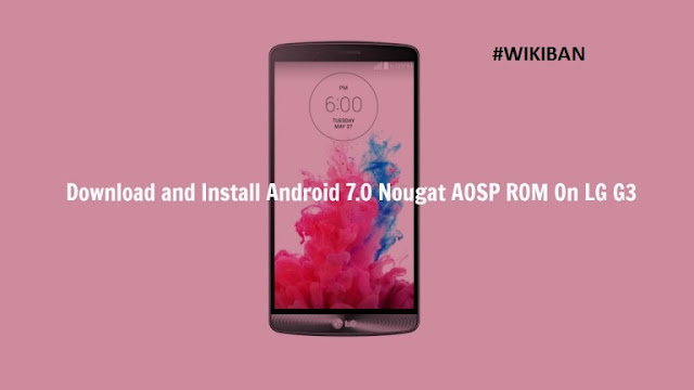 update lg g3 to android 7.0 nougat aosp rom