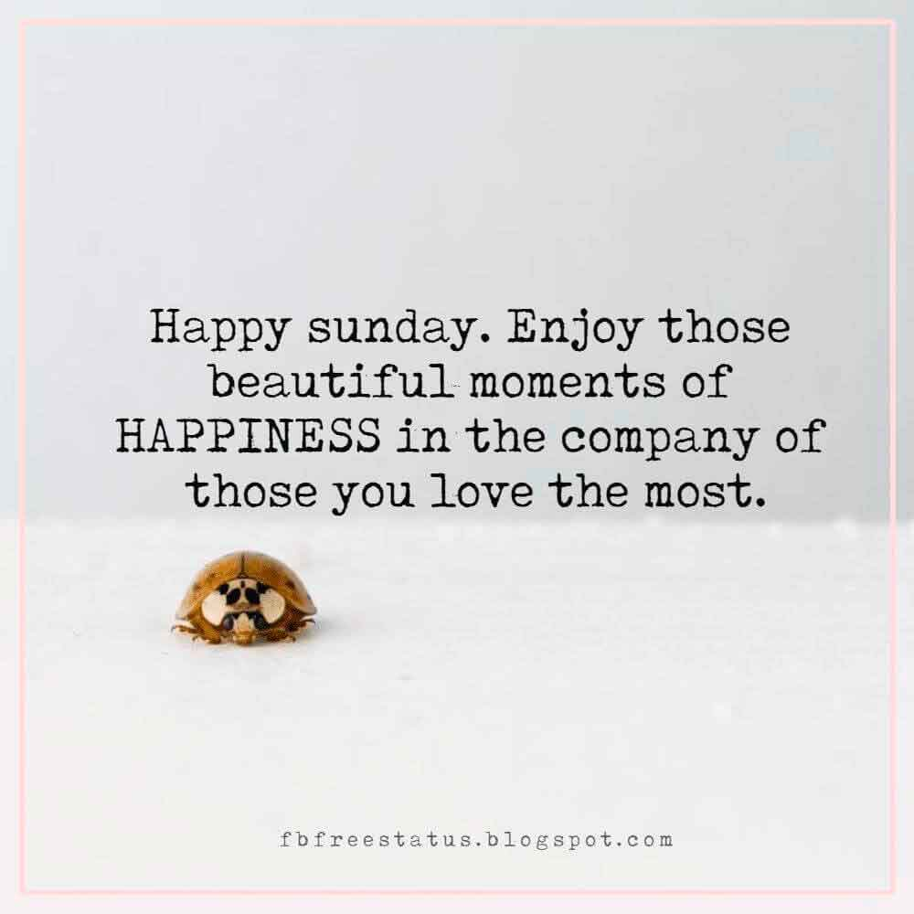 Happy sunday. Enjoy those beautiful moments of HAPPINESS in the company of those you love the most.