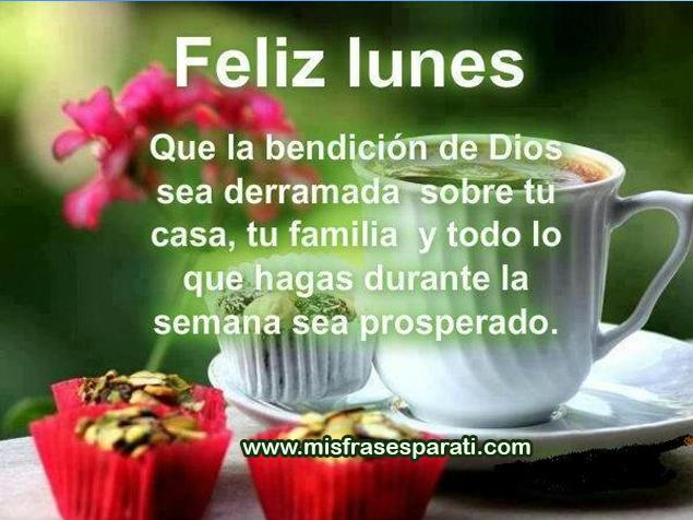Feliz Lunes Que a bendición de Dios sea derramada sobre tu casa, tu familia y todo lo que hagas durante la semana sea prosperado