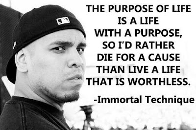 The purpose of life is a life with a purpose, so I'd rather die for a cause than live a life that is worthless. -Immortal Technique on fire with Alex Jones