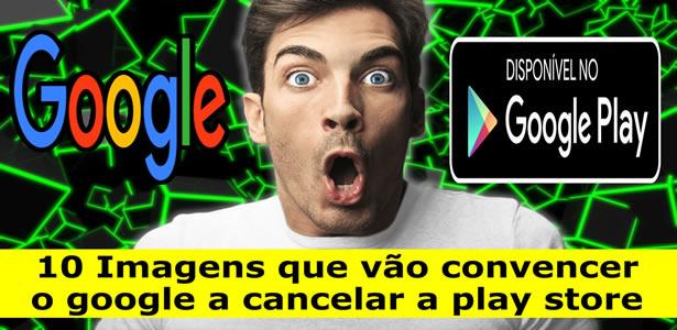 10 imagens que vão convencer o Google a cancelar a Play Store no Brasil