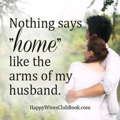Love Quotes about husband: nothing says home like the arms of my husband