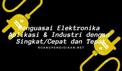 Menguasai Elektronika Aplikasi & Industri dengan Singkat/Cepat dan Tepat