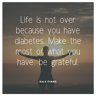 Life is not over because you have diabetes. Make the most of what you have, be grateful.