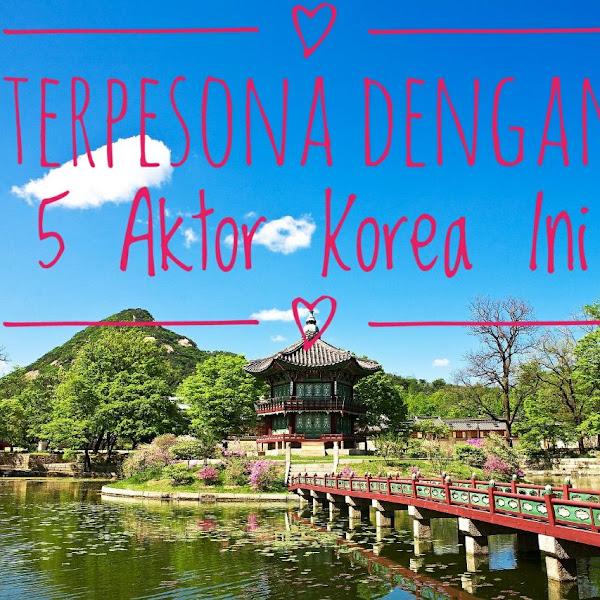 Terpesona Dengan 5 Aktor Korea Ini