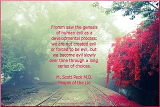 Fromm saw the genesis of human evil as a developmental process: we are not created evil or forced to be evil, but we become evil slowly over time through a long series of choices. - M. Scott Peck, M.D., People of the Lie, p. 82.