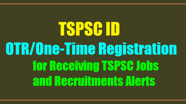 Tspsc id,tspsc otr,one-time registration,tspsc jobs,tspsc recruitments,otr online application form,otr,tspsc.gov.in,educational qualification,tspsc alerts,tspsc jobs alerts,tspsc notification alerts