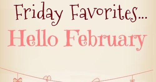 Living on Cloud Nine: FRIDAY FAVORITES   HELLO FEBRUARY