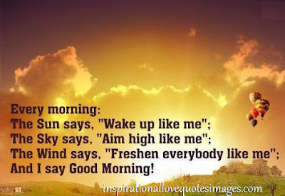 good morning images:the sun says, wake up like me the sky says aim high like me the wind says freshen everybody like me and I say good morning