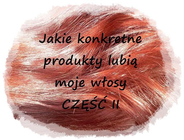 Jakie konkretne produkty lubią moje włosy - część II