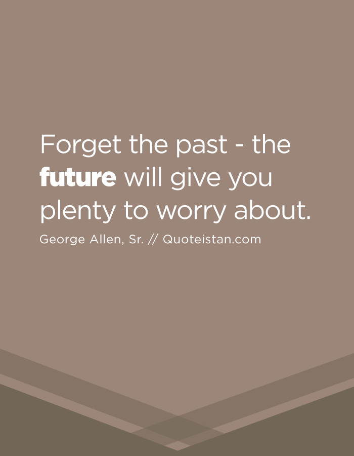 Forget the past - the future will give you plenty to worry about.