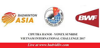 CIPUTRA HANOI - YONEX SUNRISE Vietnam International Challenge 2017 live streaming and videos