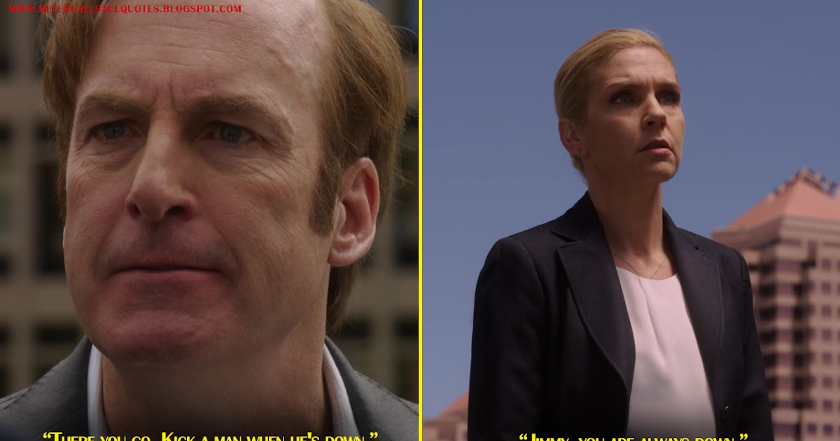 Jimmy McGill: There you go. Kick a man when he's down. Kim Wexler: Jimmy, you are always down.