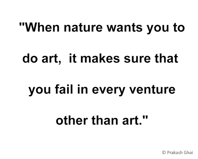 """When nature wants you to do art, it makes sure that you fail in every venture, other than art."""