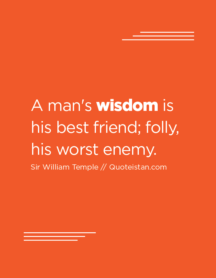 A man's wisdom is his best friend; folly, his worst enemy.