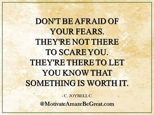 "Inspirational Quotes About Life: ""Don't be afraid of your fears. They're not there to scare you. They're there to let you know that something is worth it."" - C. JoyBell C."