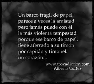 Un barco frágil de papel,  parece a veces la amistad  pero jamás puede con él  la más violenta tempestad  porque ese barco de papel,  tiene aferrado a su timón  por capitán y timonel:  un corazón.