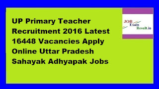UP Primary Teacher Recruitment 2016 Latest 16448 Vacancies Apply Online Uttar Pradesh Sahayak Adhyapak Jobs