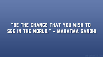 Famous Quotes About Life Changes: be the change that you wish to see in the world