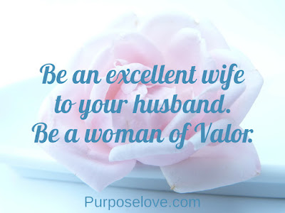 Be an excellent wife to your husband. Be a woman of valor.
