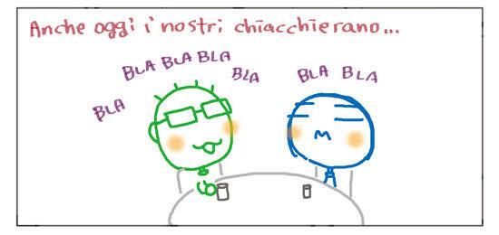 Anche oggi i nostri chiacchierano... BLA BLA BLA BLA BLA BLA BLA BLA