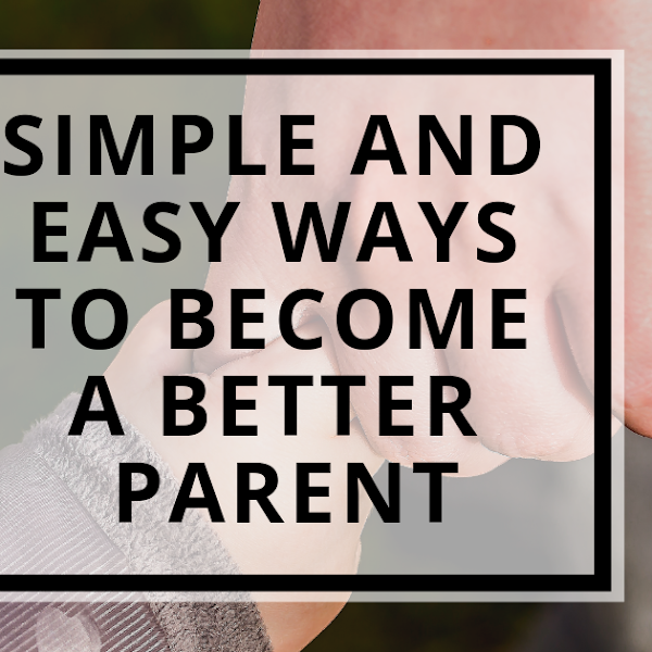Simple and Easy Ways To Become A Better Parent
