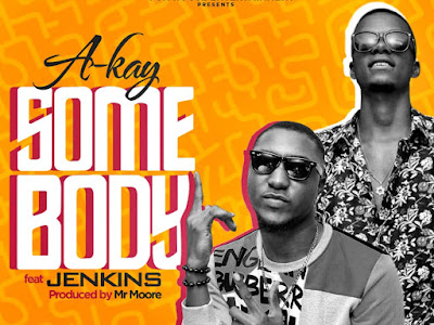 DOWNLOAD MP3: A-Kay Ft. Jenkins - Somebody (Prod. Mr Moore) || @Lord_akay