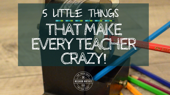 Five Little Things That Make Every Teacher Crazy!