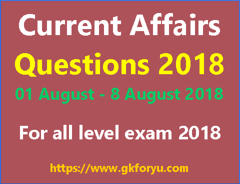 weekly current affairs questions upto 8 august 2018