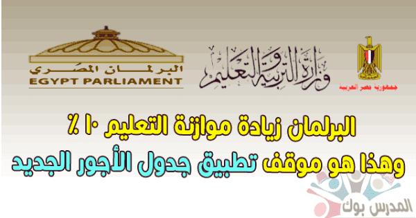 البرلمان زيادة موازنة التعليم 10% وهذا هو موقف تطبيق جدول الأجور الجديد