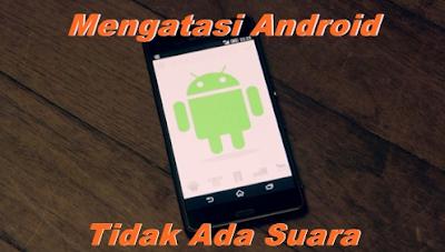 Solusi Mengatasi Android Tidak Ada Suara