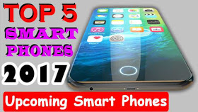 Top 5 Best Upcoming Smartphones 2017 !!!