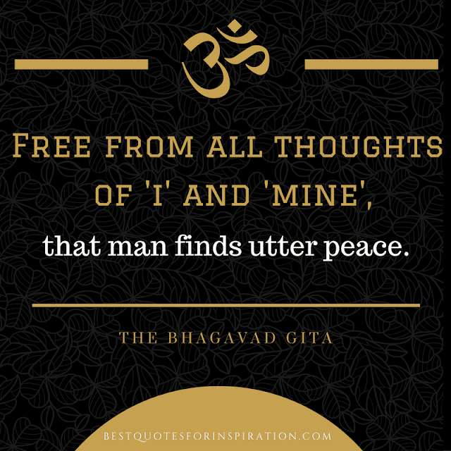 Spiritual Quotes Free from all thoughts  of 'i' and 'mine', that man finds utter peace.