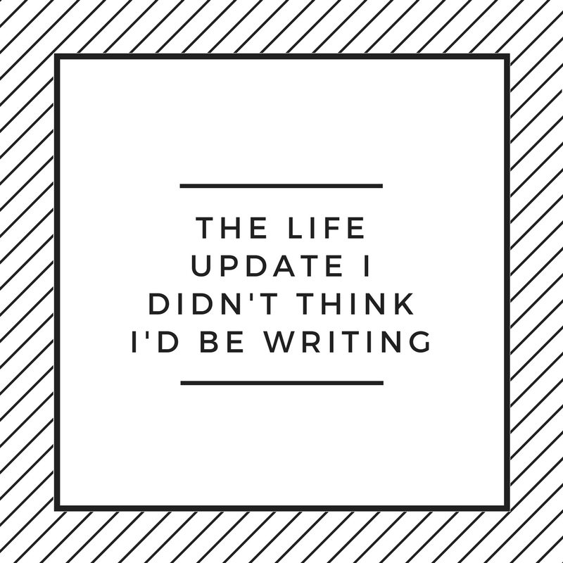 The Life Update I Didn't Think I'd Be Writing