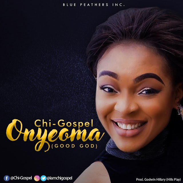 [NEW MUSIC]Mp3 + Lyrics: Onyeoma - Chi-Gospel  (Good God) [Prod. By Godwin Hillary] || @IamchiGospel Cc @GospelHitsNaija