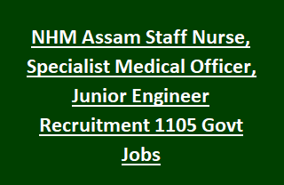 NHM Assam Staff Nurse, Specialist Medical Officer, Junior Engineer Recruitment 1105 Govt Jobs Online 2017