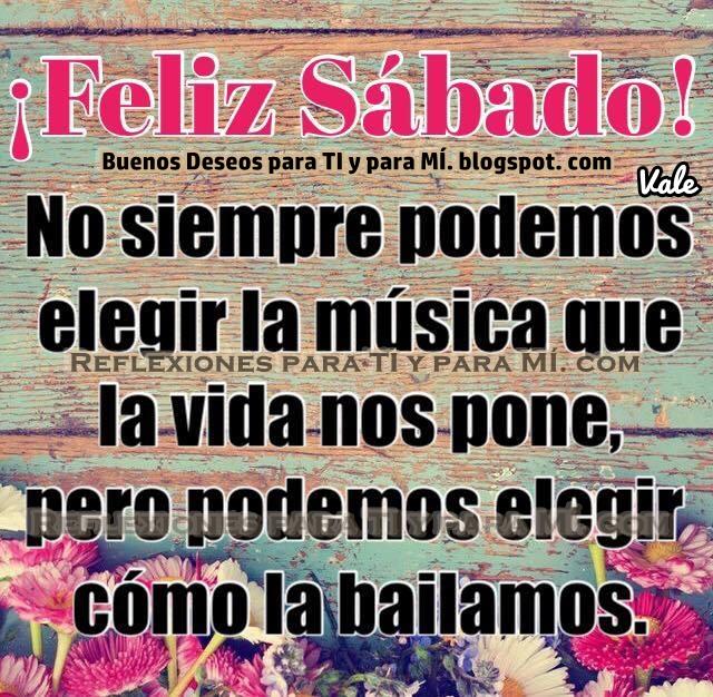 FELIZ SÁBADO!  No siempre podemos elegir la música que la vida nos pone, pero podemos elegir cómo la bailamos.