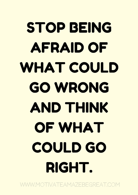 "27 Self Motivation Quotes And Posters For Success:  ""Stop being afraid of what could go wrong and think of what could go right. """