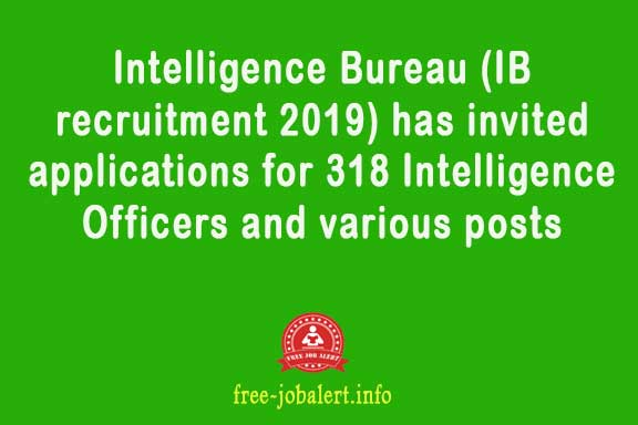 Intelligence Bureau (IB recruitment 2019) has invited applications for 318 Intelligence Officers and various posts