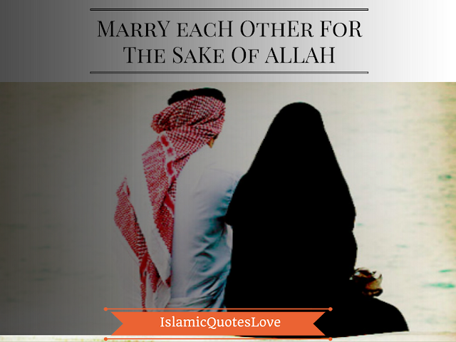 Marry each other for the sake of ALLAH.