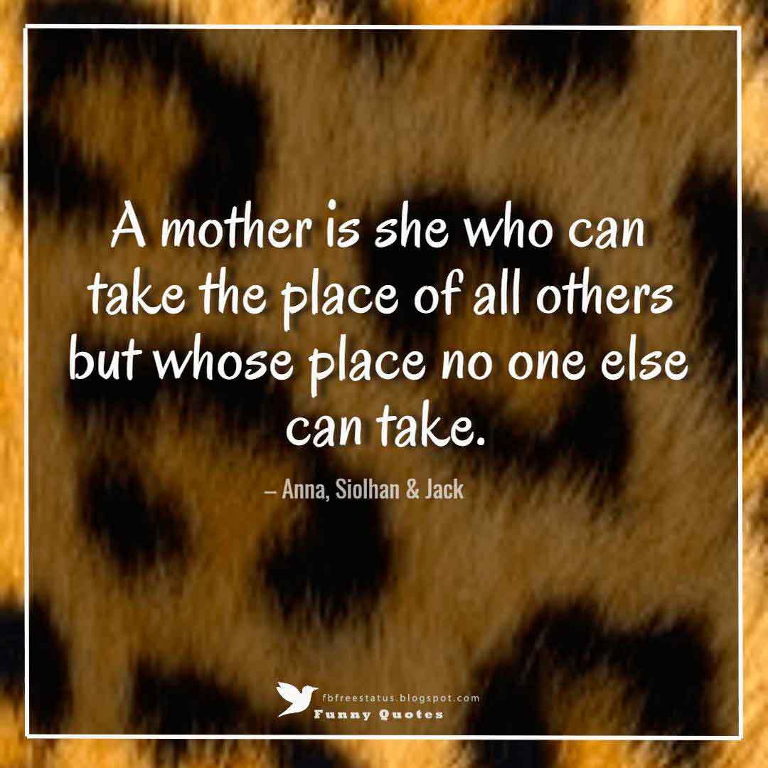 A mother is she who can take the place of all others but whose place no one else can take. – Anna, Siolhan & Jack