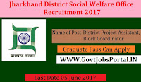 Government of Jharkhand District Social Welfare Office Recruitment – District Project Assistant, Block Coordinator