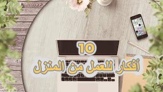 10 أفكار للعمل من المنزل