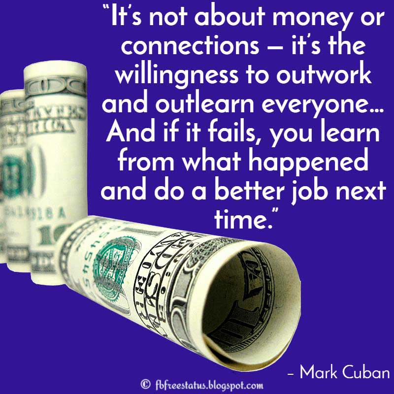 "Determination Quote: ""It's not about money or connections — it's the willingness to outwork and outlearn everyone… And if it fails, you learn from what happened and do a better job next time."" – Mark Cuban9"