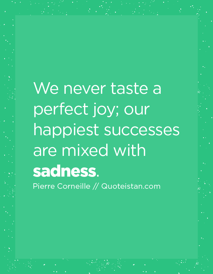 We never taste a perfect joy; our happiest successes are mixed with sadness.