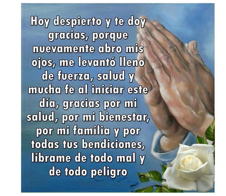 Hoy despierto y te doy gracias, porque nuevamente abro mis ojos, me levanto lleno de fuerza, salud y mucha fe al iniciar este día, Gracias por mi bienestar, por mi familia y por todas tus bendiciones, líbrame de todo mal y todo peligro, Amén