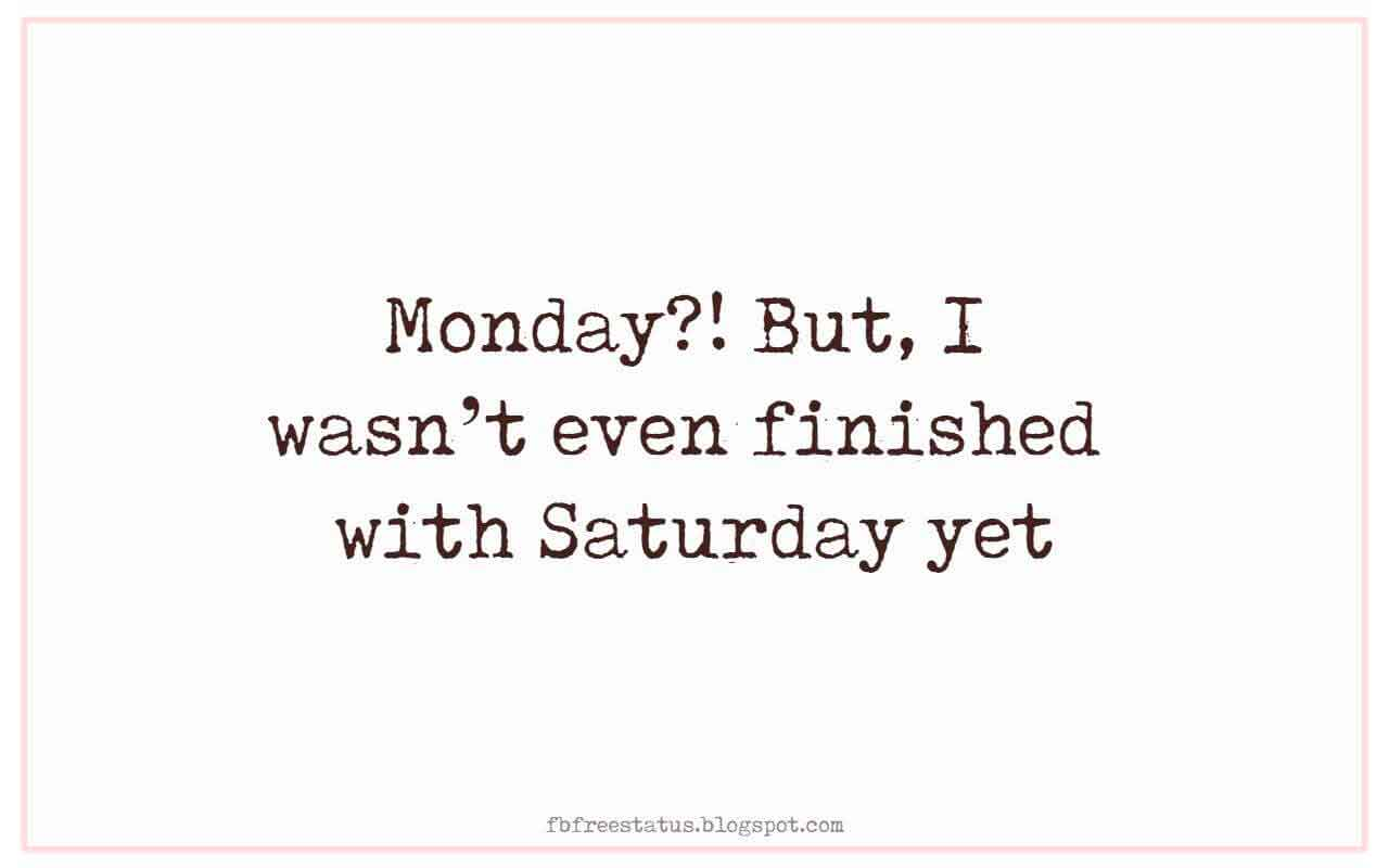 Monday?! But, I wasn�t even finished with Saturday yet.