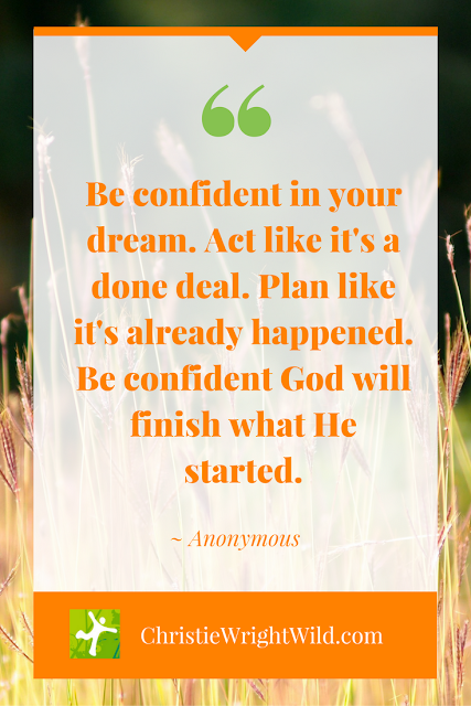 """Be confident in your dream. Act like it's a done deal. Plan like it's already happened. Be confident God will finish what He started."" ~Anonymous 