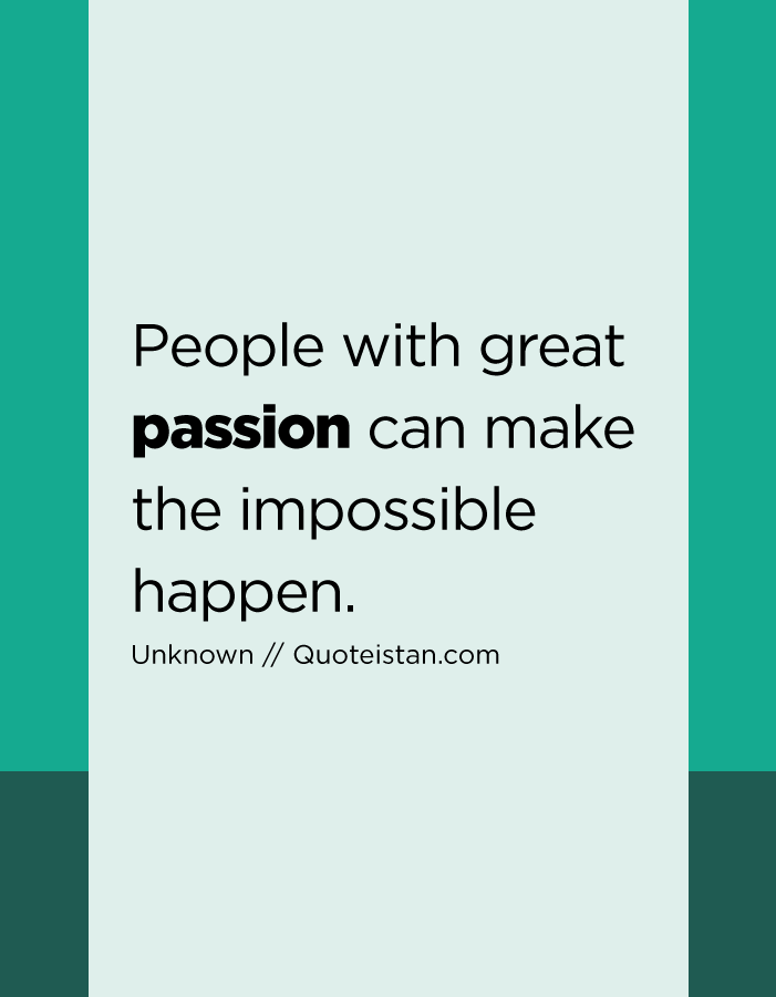 People with great passion can make the impossible happen.